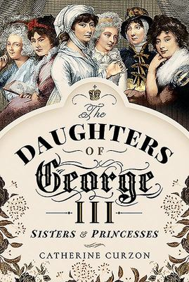 The Daughters of George III - Sisters and Princesses