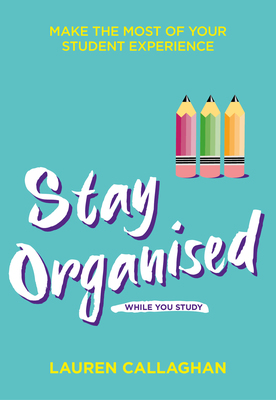 Stay Organised While You Study: Make the most of your student experience