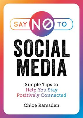 Say No to Social Media - Simple Tips to Help You Stay Positively Connected