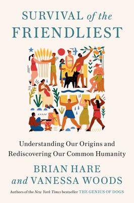 Survival of the Friendliest - Understanding Our Origins and Rediscovering Our Common Humanity
