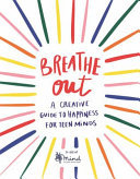Breathe Out - A Creative Guide to Happiness for Teen Minds