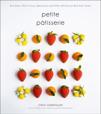 Petite Pâtisserie - Bon Bons, Petits Fours, Macarons and Other Whimsical Bite-Size Treats