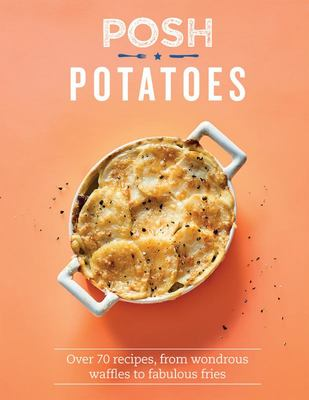 Posh Potatoes - Over 70 Recipes, from Crispy Fries to Creamy Mash