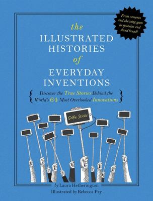 The Illustrated Histories of Everyday Inventions - Discover the True Stories Behind the World's 64 Most Overlooked Objects