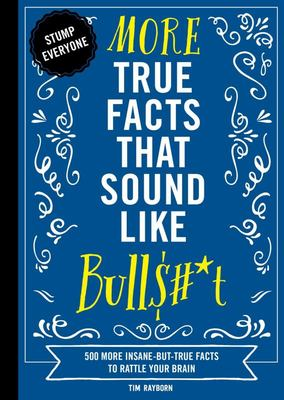 More True Facts That Sound Like Bull$#*t - 500 More Insane-But-True Facts to Rattle Your Brain