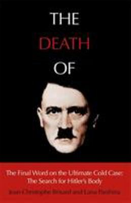 The Death of Hitler - The Final Word on the Ultimate Cold Case: The Search for Hitler s Body