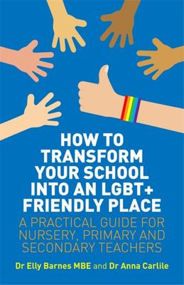 How to Transform Your School into an LGBT+ Friendly Place - A Practical Guide for Nursery, Primary and Secondary Teachers