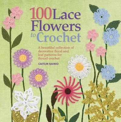 100 Lace Flowers to Crochet : A Beautiful Collection of Decorative Floral and Leaf Patterns for Thread Crochet