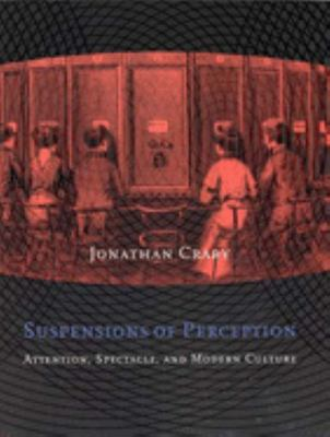 Suspensions of Perception - Attention, Spectacle, and Modern Culture