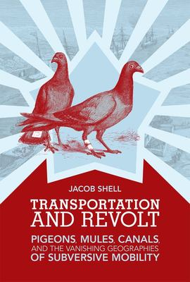 Transportation and Revolt - Pigeons, Mules, Canals, and the Vanishing Geographies of Subversive Mobility