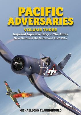 Pacific Adversaries Volume Three - Imperial Japanese Navy vs the Allies New Guinea and the Solomons 1942-1944