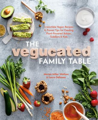 The Vegucated Family Table - Irresistible Vegan Recipes and Proven Tips for Feeding Plant-Powered Babies, Toddlers, and Kids