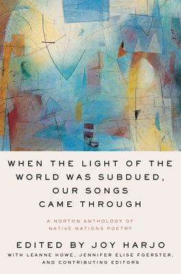 When the Light of the World Was Subdued, Our Songs Came Through - A Norton Anthology of Native Nations Poetry