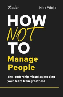 How Not to Manage People - The Leadership Mistakes Keeping Your Team from Greatness