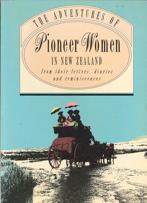 The Adventures of Pioneer Women in New Zealand from their letters, diaries and reminiscences