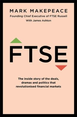 FTSE - The Inside Story of the Deals, Dramas and Politics That Revolutionised Financial Markets