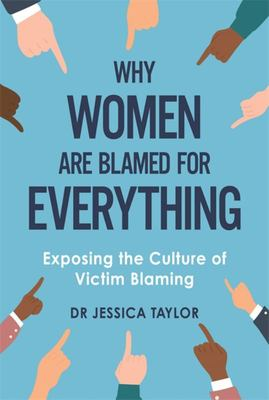 Why Women Are Blamed for Everything - Exploring Victim-Blaming of Women Subjected to Violence and Trauma