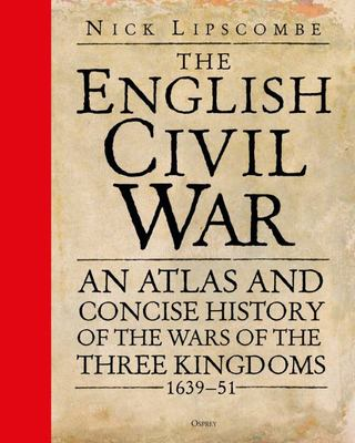 The English Civil War - An Atlas and Concise History of the Wars of the Three Kingdoms 1639-51