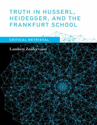 Truth in Husserl, Heidegger, and the Frankfurt School : Critical Retrieval