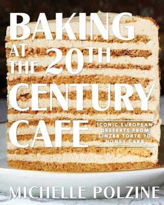 Baking at the 20th Century Cafe - Iconic European Desserts from Linzer Torte to Honey Cake
