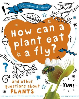 A Question of Science: How Can a Plant Eat a Fly? and Other Questions about Plants