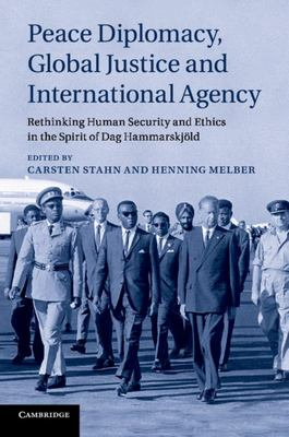 Peace Diplomacy, Global Justice and International Agency - Rethinking Human Security and Ethics in the Spirit of Dag Hammarskjöld