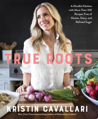 True Roots - A Mindful Kitchen with More Than 100 Recipes Free of Gluten, Dairy, and Refined Sugar