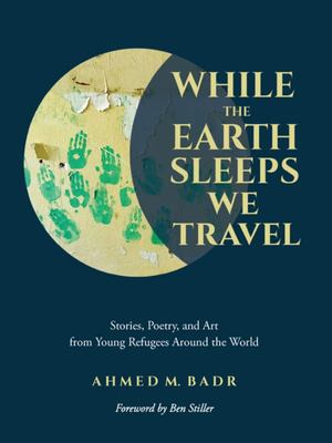 While the Earth Sleeps We Travel - Stories, Poetry, and Art from Refugee Youth Around the World