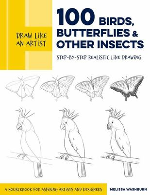 Draw Like an Artist: 100 Birds, Butterflies, and Other Insects - Step-By-Step Realistic Line Drawing - a Sourcebook for Aspiring Artists and Designers