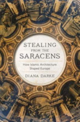 Stealing from the Saracens - How Islamic Architecture Shaped Europe