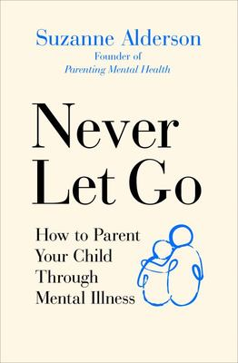 Never Let Go - How to Parent Your Child Through Mental Illness
