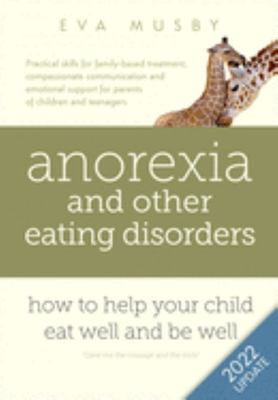 Anorexia and Other Eating Disorders - How to Help Your Child Eat Well and Be Well: Practical Solutions, Compassionate Communication Tools and Emotional Support for Parents of Children and Teenagers