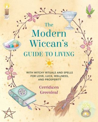 The Modern Wiccan's Guide to Living - With Witchy Rituals and Spells for Love, Luck, Wellness, and Prosperity