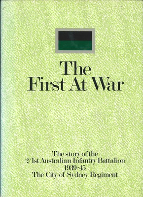 The First at WarThe Story of the 2/1st Australian Infantry Battalion, 1939-45, the City of Sydney Regiment