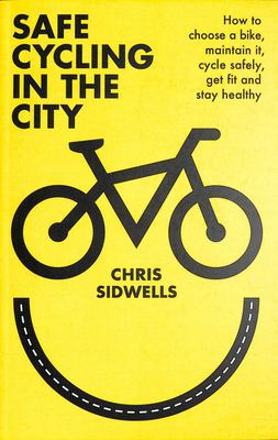 Safe Cycling in the City - How to Choose a Bike, Maintain It, Cycle Safely, Get Fit and Stay Healthy