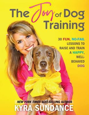 The Joy of Dog Training - 30 Fun, No-Fail Lessons to Raise and Train a Happy, Well-Behaved Dog