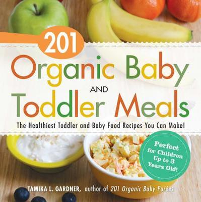201 Organic Baby and Toddler Meals - The Healthiest, Most Natural Toddler and Baby Food Recipes