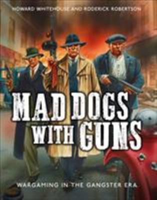 Mad Dogs with Guns - Wargaming in the Gangster Era