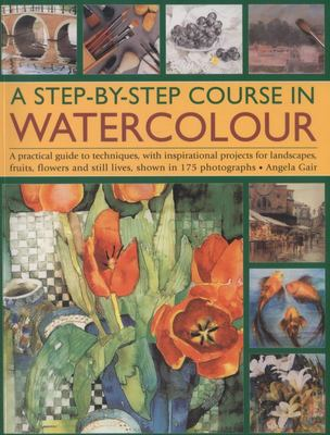 A STEP-BY-STEP COURSE IN WATERCOLOUR A PRACTICAL GUIDE TO TECHNIQUES WITH INSPIRATIONAL PROJECTS FOR LANDSCAPES FRUIT