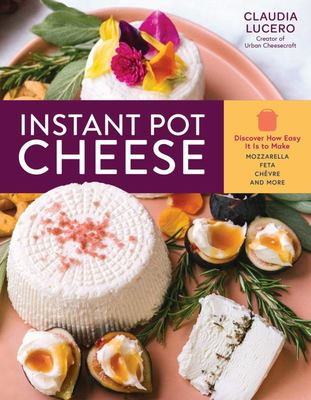 Instant Pot Cheese - Discover How Easy It Is to Make Mozzarella, Feta, Chevre, and More