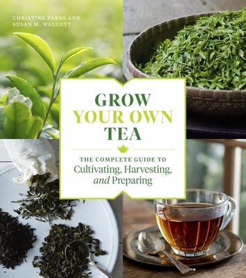 Grow Your Own Tea - The Complete Guide to Cultivating, Harvesting, and Preparing