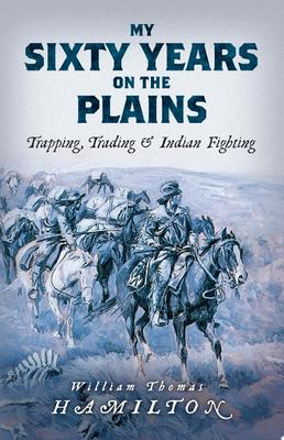My Sixty Years on the Plains - Trapping, Trading, and Indian Fighting