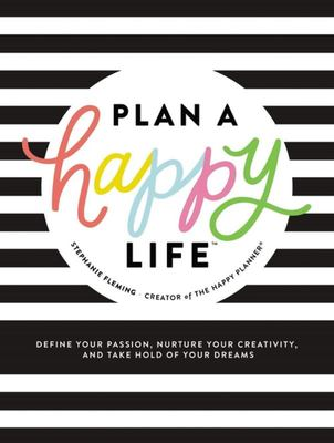 Plan a Happy Life(tm) - Define Your Passion, Nurture Your Creativity, and Take Hold of Your Dreams