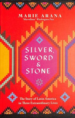 Silver, Sword and Stone - The Story of Latin America in Three Extraordinary Lives