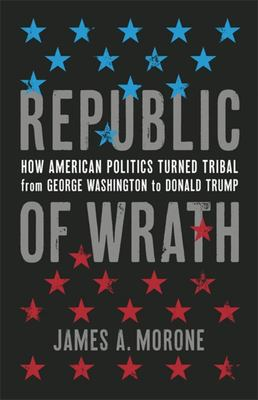 Republic of Wrath - How American Politics Turned Tribal, from George Washington to Donald Trump