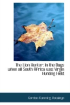 The Lion Hunter - In the Days when all South Africa was Virgin Hunting Field