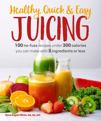 Healthy, Quick & Easy Juicing - 100 No-Fuss Recipes under 300 Calories You Can Make with 5 Ingredients or Less