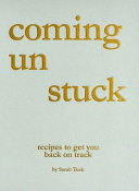 Coming Un Stuck: Recipes to Get you Back on Track