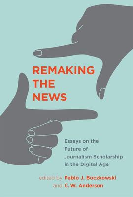 Remaking the News - Essays on the Future of Journalism Scholarship in the Digital Age