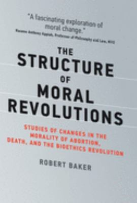 The Structure of Moral Revolutions - Studies of Changes in the Morality of Abortion, Death, and the Bioethics Revolution